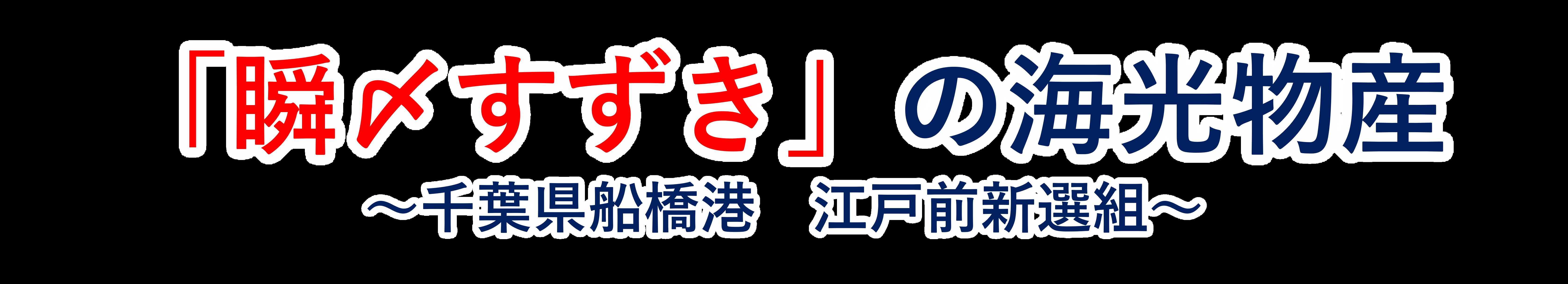 「瞬〆すずき」の海光物産 ~千葉県船橋港 江戸前新鮮組~